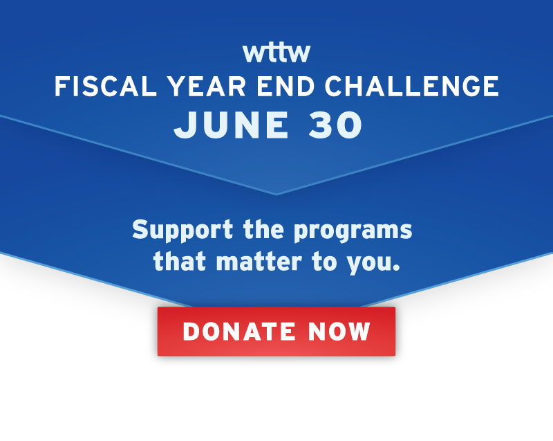 WTTW Fiscal Year End Challenge: Support the programs that matter to you.